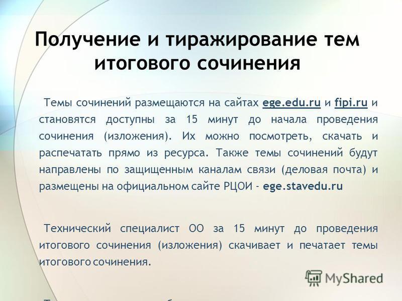 Получение и тиражирование тем итогового сочинения Темы сочинений размещаются на сайтах ege.edu.ru и fipi.ru и становятся доступны за 15 минут до начала проведения сочинения (изложения). Их можно посмотреть, скачать и распечатать прямо из ресурса. Так