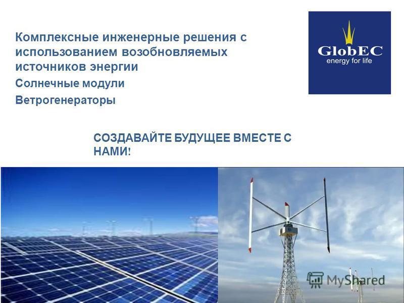 Комплексные инженерные решения с использованием возобновляемых источников энергии Солнечные модули Ветрогенераторы СОЗДАВАЙТЕ БУДУЩЕЕ ВМЕСТЕ С НАМИ !