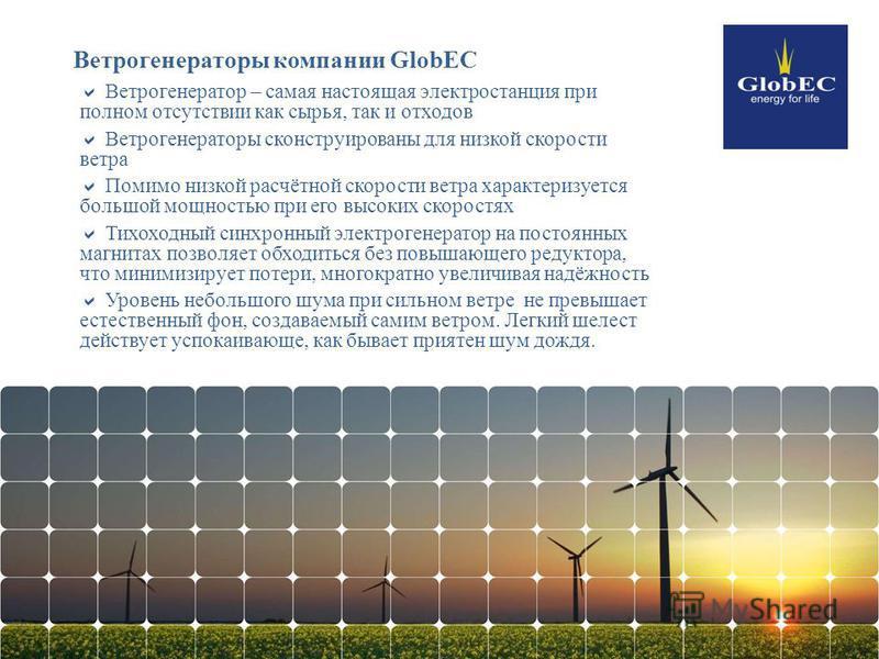 Ветрогенераторы компании GlobEC Ветрогенератор – самая настоящая электростанция при полном отсутствии как сырья, так и отходов Ветрогенераторы сконструированы для низкой скорости ветра Помимо низкой расчётной скорости ветра характеризуется большой мо