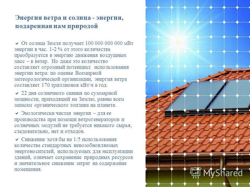 Энергия ветра и солнца - энергия, подаренная нам природой От солнца Земля получает 100 000 000 000 м Вт энергии в час. 1-2 % от этого количества преобразуется в энергию движения воздушных масс – в ветер. Но даже это количество составляет огромный пот