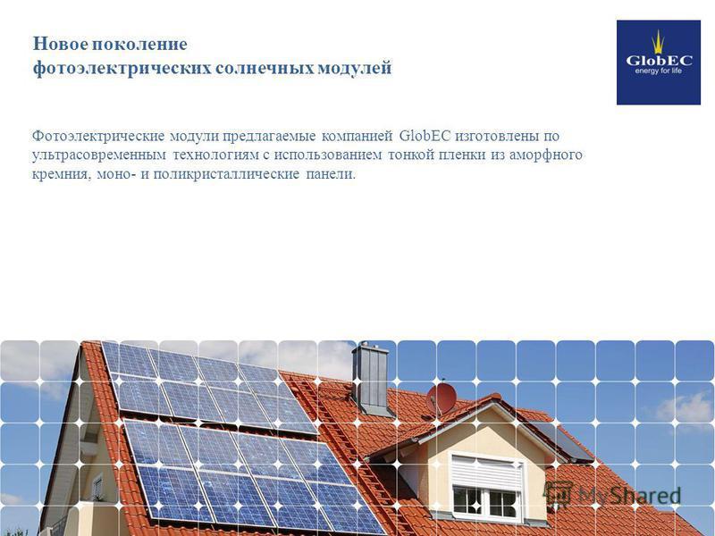 Новое поколение фотоэлектрических солнечных модулей Фотоэлектрические модули предлагаемые компанией GlobEC изготовлены по ультрасовременным технологиям с использованием тонкой пленки из аморфного кремния, моно- и поликристаллические панели.