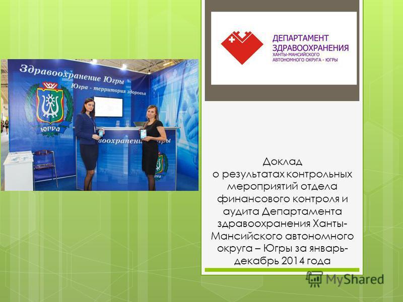 Доклад о результатах контрольных мероприятий отдела финансового контроля и аудита Департамента здравоохранения Ханты- Мансийского автономного округа – Югры за январь- декабрь 2014 года
