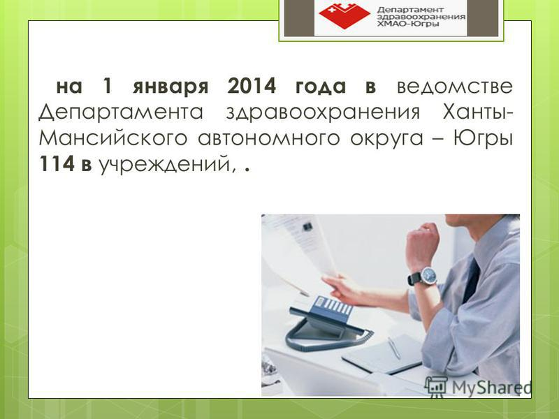 на 1 января 2014 года в ведомстве Департамента здравоохранения Ханты- Мансийского автономного округа – Югры 114 в учреждений,.