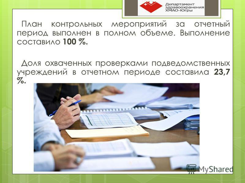План контрольных мероприятий за отчетный период выполнен в полном объеме. Выполнение составило 100 %. Доля охваченных проверками подведомственных учреждений в отчетном периоде составила 23,7 %.