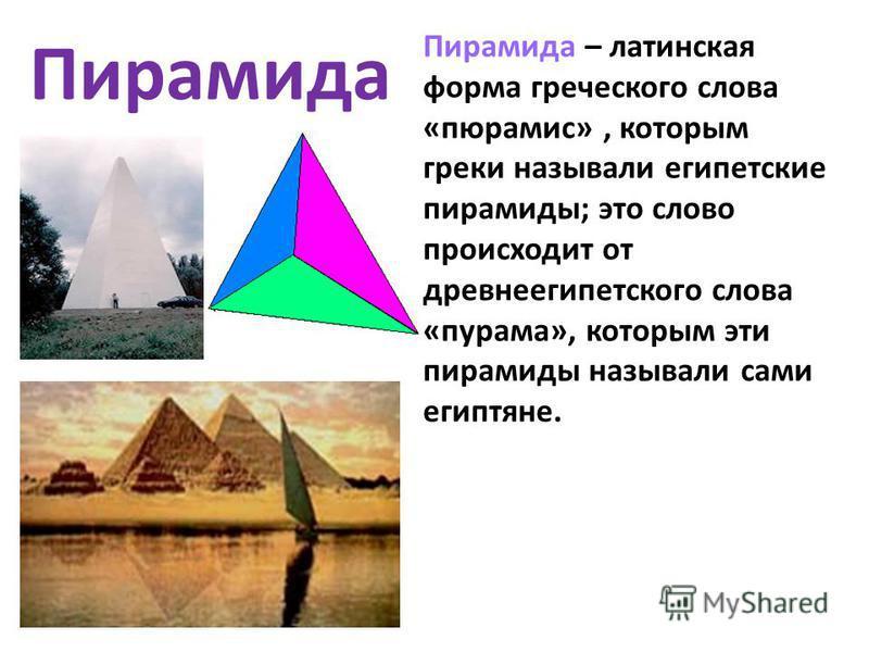 Пирамида – латинская форма греческого слова «пюрамис», которым греки называли египетские пирамиды; это слово происходит от древнеегипетского слова «пурама», которым эти пирамиды называли сами египтяне. Пирамида