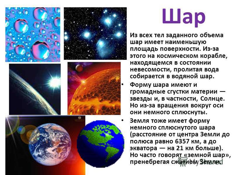 Шар Из всех тел заданного объема шар имеет наименьшую площадь поверхности. Из-за этого на космическом корабле, находящемся в состоянии невесомости, пролитая вода собирается в водяной шар. Форму шара имеют и громадные сгустки материи звезды и, в частн