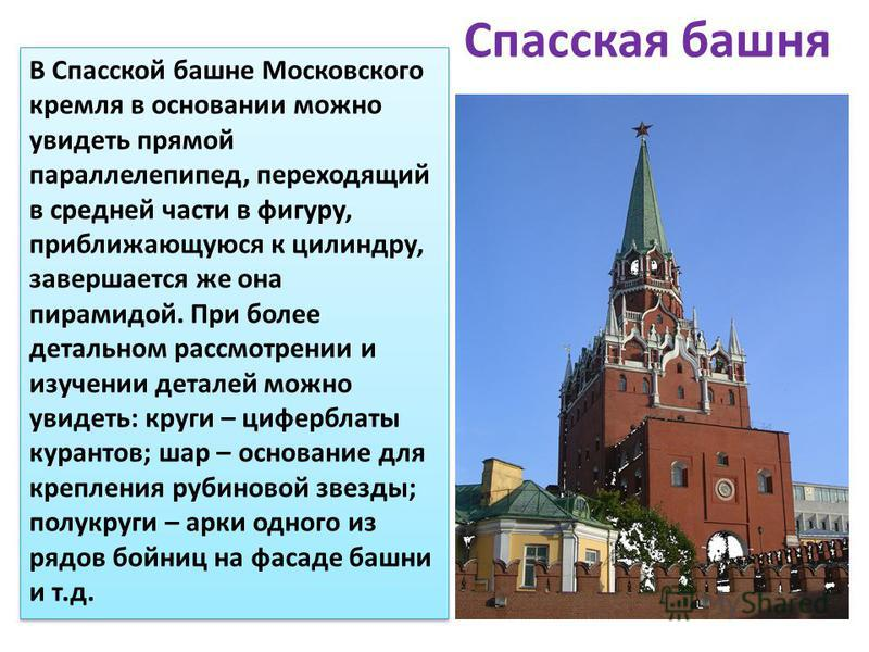 Спасская башня В Спасской башне Московского кремля в основании можно увидеть прямой параллелепипед, переходящий в средней части в фигуру, приближающуюся к цилиндру, завершается же она пирамидой. При более детальном рассмотрении и изучении деталей мож