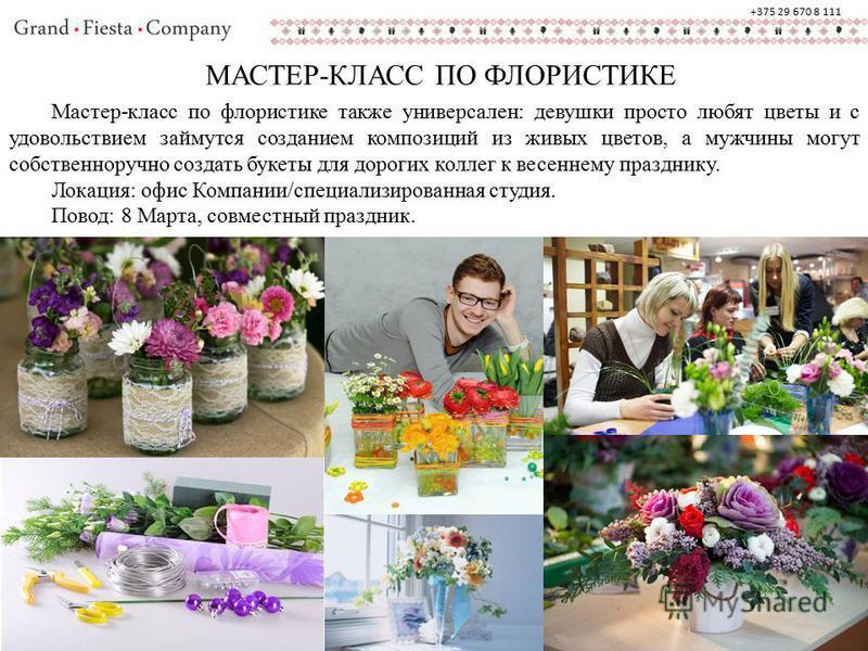 МАСТЕР-КЛАСС ПО ФЛОРИСТИКЕ Мастер-класс по флористике также универсален: девушки просто любят цветы и с удовольствием займутся созданием композиций из живых цветов, а мужчины могут собственноручно создать букеты для дорогих коллег к весеннему праздни