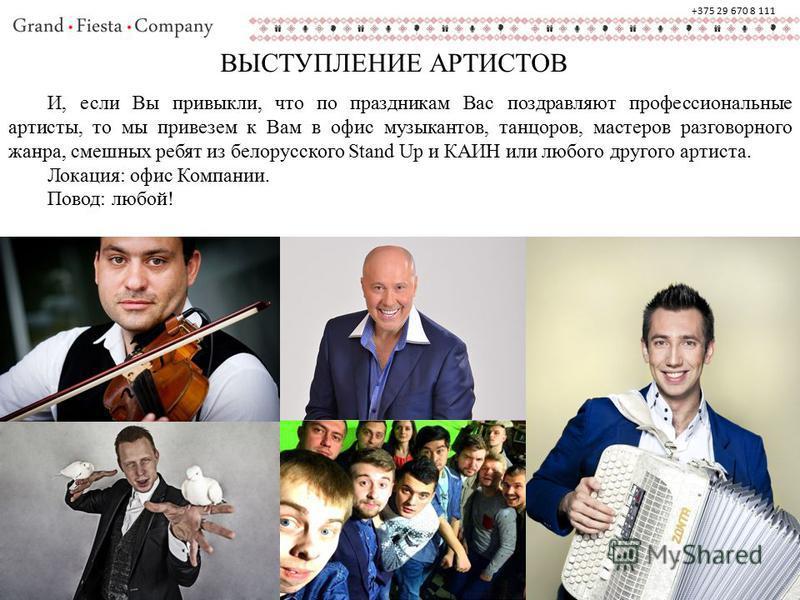 ВЫСТУПЛЕНИЕ АРТИСТОВ И, если Вы привыкли, что по праздникам Вас поздравляют профессиональные артисты, то мы привезем к Вам в офис музыкантов, танцоров, мастеров разговорного жанра, смешных ребят из белорусского Stand Up и КАИН или любого другого арти