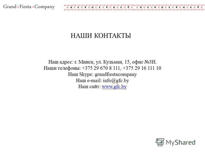 НАШИ КОНТАКТЫ Наш адрес: г. Минск, ул. Кульман, 15, офис 3Н. Наши телефоны: +375 29 670 8 111, +375 29 16 111 10 Наш Skype: grandfiestacompany Наш e-mail: info@gfc.by Наш сайт: www.gfc.bywww.gfc.by
