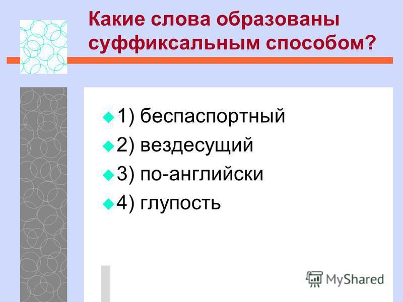 1) беспаспортный 2) вездесущий 3) по-английски 4) глупость Какие слова образованы суффиксальным способом?