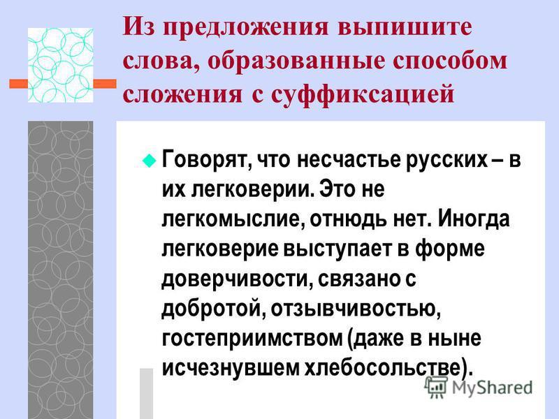 Из предложения выпишите слова, образованные способом сложения с суффиксацией Говорят, что несчастье русских – в их легковерии. Это не легкомыслие, отнюдь нет. Иногда легковерие выступает в форме доверчивости, связано с добротой, отзывчивостью, гостеп