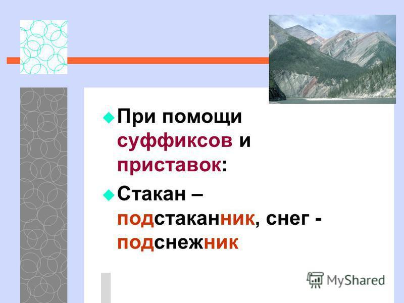 При помощи суффиксов и приставок: Стакан – подстаканник, снег - подснежник