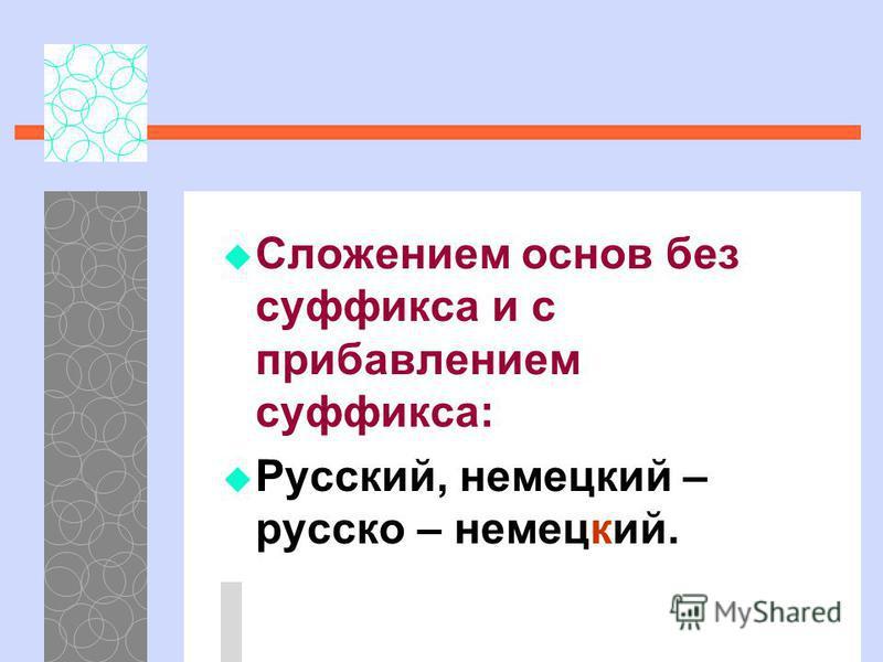 Сложением основ без суффикса и с прибавлением суффикса: Русский, немецкий – русско – немецкий.