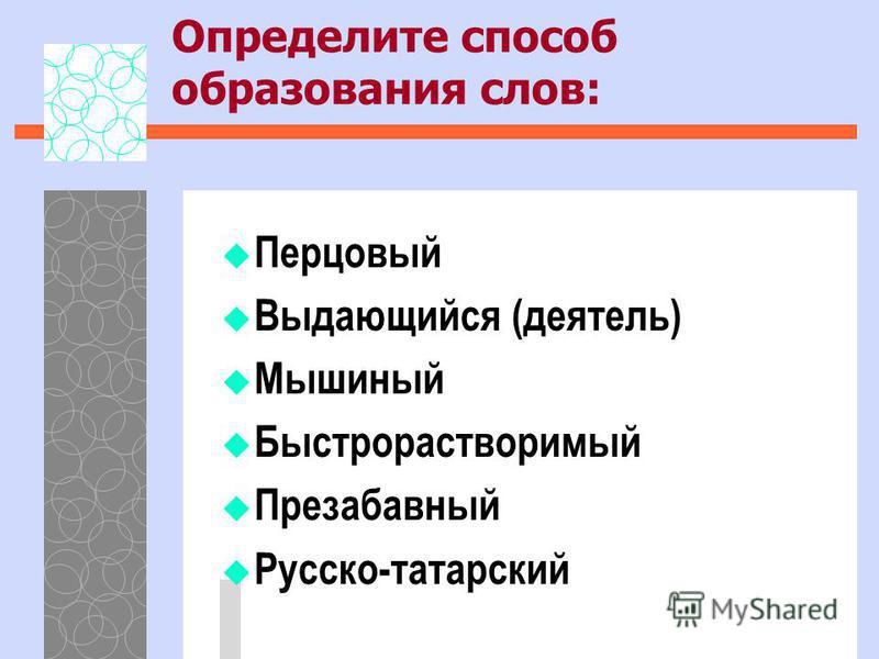 Определите способ образования слов: Перцовый Выдающийся (деятель) Мышиный Быстрорастворимый Презабавный Русско-татарский