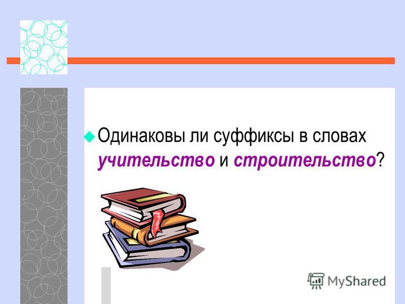 Одинаковы ли суффиксы в словах учительство и строительство ?