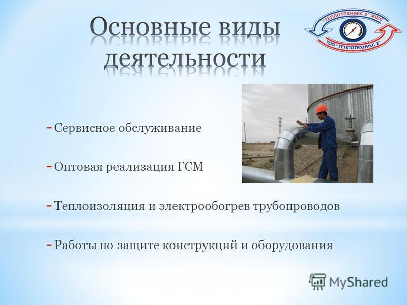 - Сервисное обслуживание - Оптовая реализация ГСМ - Теплоизоляция и электрообогрев трубопроводов - Работы по защите конструкций и оборудования