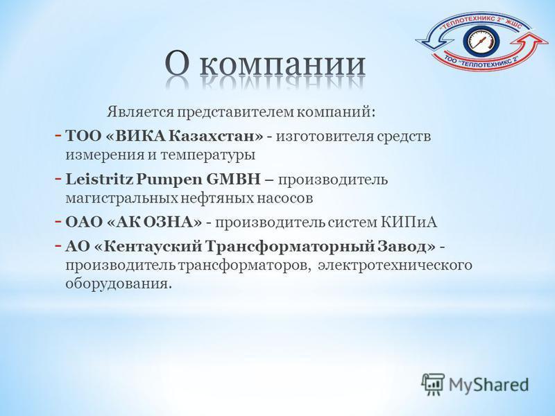 Является представителем компаний: - ТОО «ВИКА Казахстан» - изготовителя средств измерения и температуры - Leistritz Pumpen GMBH – производитель магистральных нефтяных насосов - ОАО «АК ОЗНА» - производитель систем КИПиА - АО «Кентауский Трансформатор