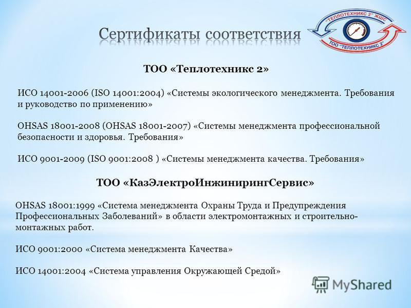 ТОО «Теплотехникс 2» ИСО 14001-2006 (ISO 14001:2004) «Системы экологического менеджмента. Требования и руководство по применению» OHSAS 18001-2008 (OHSAS 18001-2007) «Системы менеджмента профессиональной безопасности и здоровья. Требования» ИСО 9001-