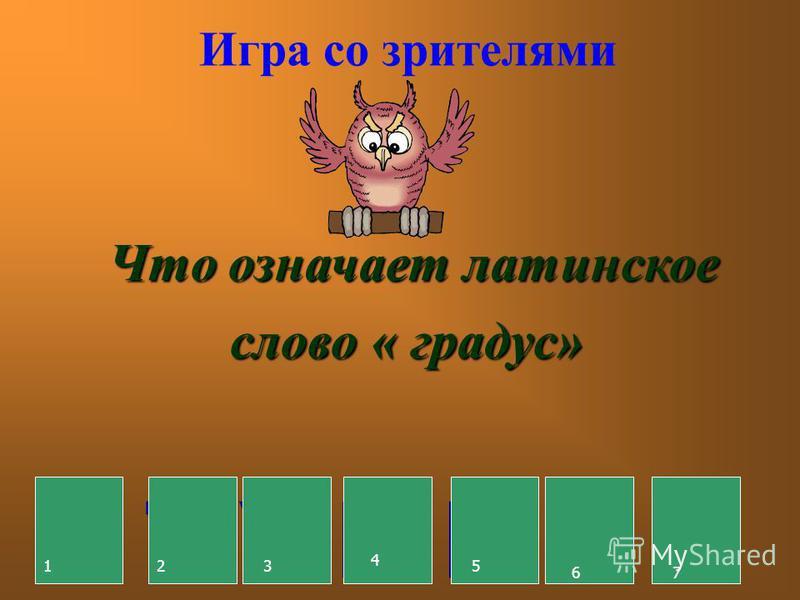Игра со зрителями Что означает латинское слово « градус» С Т У П Е Н Ь 123 7 6523 4 5 6