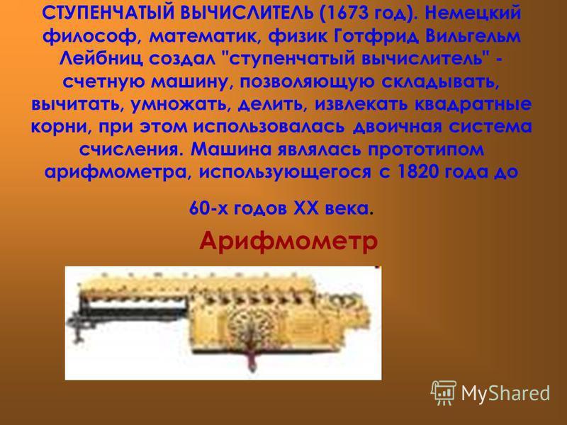 СТУПЕНЧАТЫЙ ВЫЧИСЛИТЕЛЬ (1673 год). Немецкий философ, математик, физик Готфрид Вильгельм Лейбниц создал