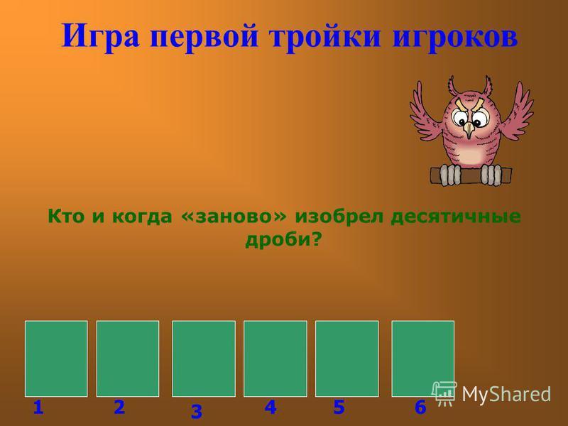 Игра первой тройки игроков Кто и когда «заново» изобрел десятичные дроби? С Т Е В И Н 126 3 45