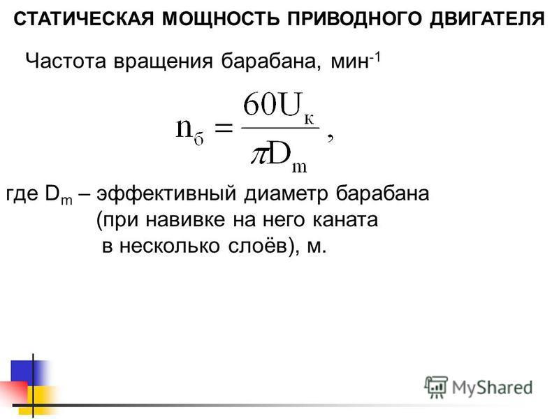 СТАТИЧЕСКАЯ МОЩНОСТЬ ПРИВОДНОГО ДВИГАТЕЛЯ Частота вращения барабана, мин -1 где D m – эффективный диаметр барабана (при навивке на него каната в несколько слоёв), м.