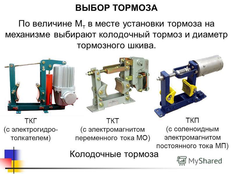 ВЫБОР ТОРМОЗА По величине М т в месте установки тормоза на механизме выбирают колодочный тормоз и диаметр тормозного шкива. ТКГ (с электрогидро- толкателем) Колодочные тормоза ТКТ (с электромагнитом переменного тока МО) ТКП (с соленоидным электромагн