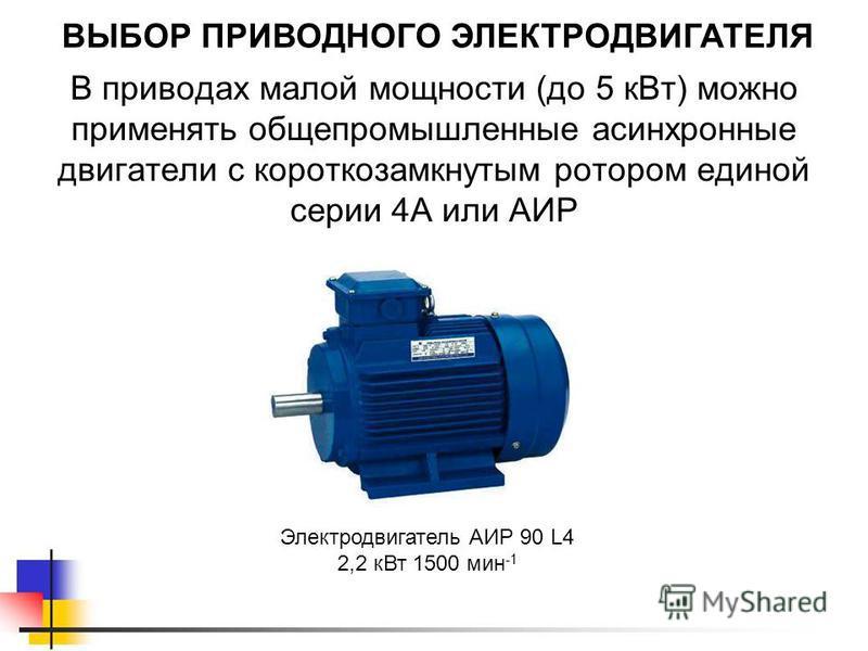 ВЫБОР ПРИВОДНОГО ЭЛЕКТРОДВИГАТЕЛЯ В приводах малой мощности (до 5 к Вт) можно применять общепромышленные асинхронные двигатели с короткозамкнутым ротором единой серии 4А или АИР Электродвигатель АИР 90 L4 2,2 к Вт 1500 мин -1