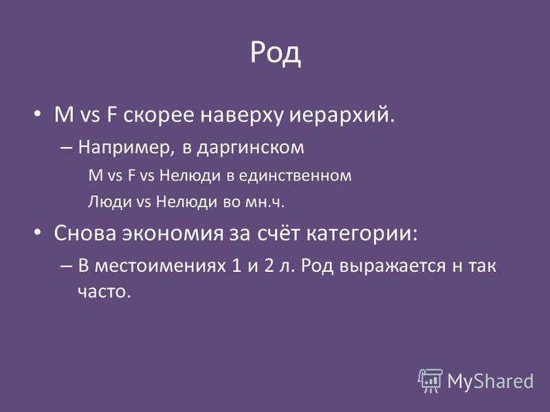 Род M vs F скорее наверху иерархий. – Например, в даргинском M vs F vs Нелюди в единственном Люди vs Нелюди во мн.ч. Снова экономия за счёт категории: – В местоимениях 1 и 2 л. Род выражается н так часто.