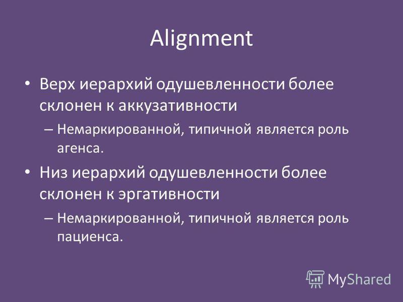 Alignment Верх иерархий одушевленности более склонен к аккузативности – Немаркированной, типичной является роль агенса. Низ иерархий одушевленности более склонен к эргативности – Немаркированной, типичной является роль пациенса.