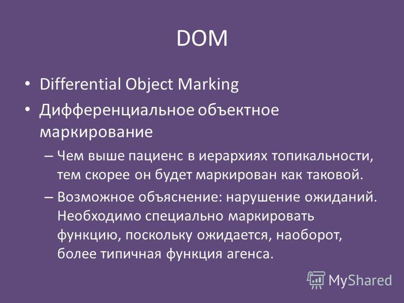 DOM Differential Object Marking Дифференциальное объектное маркирование – Чем выше пациенс в иерархиях топикальности, тем скорее он будет маркирован как таковой. – Возможное объяснение: нарушение ожиданий. Необходимо специально маркировать функцию, п