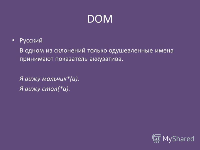 DOM Русский В одном из склонений только одушевленные имена принимают показатель аккузатива. Я вижу мальчик*(а). Я вижу стол(*а).