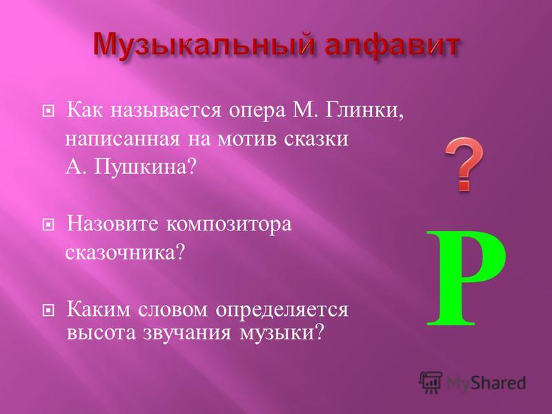 Как называется опера М. Глинки, написанная на мотив сказки А. Пушкина ? Назовите композитора сказочника ? Каким словом определяется высота звучания музыки ? Р