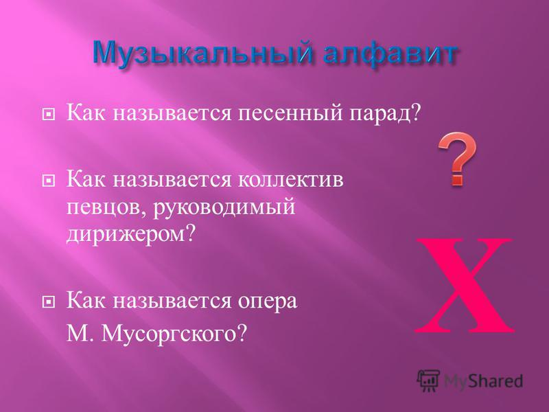 Как называется песенный парад ? Как называется коллектив певцов, руководимый дирижером ? Как называется опера М. Мусоргского ? Х