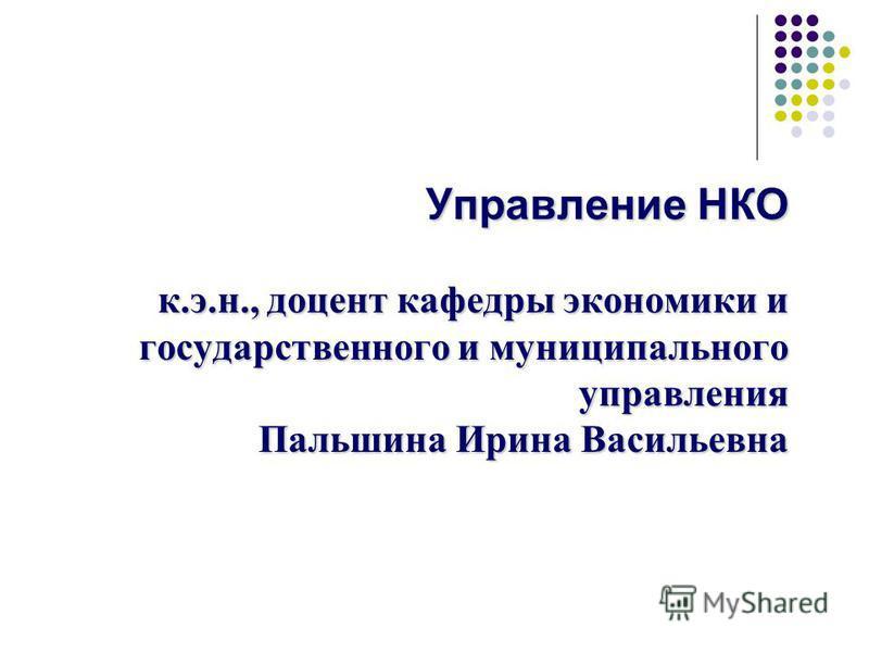 Управление НКО к.э.н., доцент кафедры экономики и государственного и муниципального управления Пальшина Ирина Васильевна