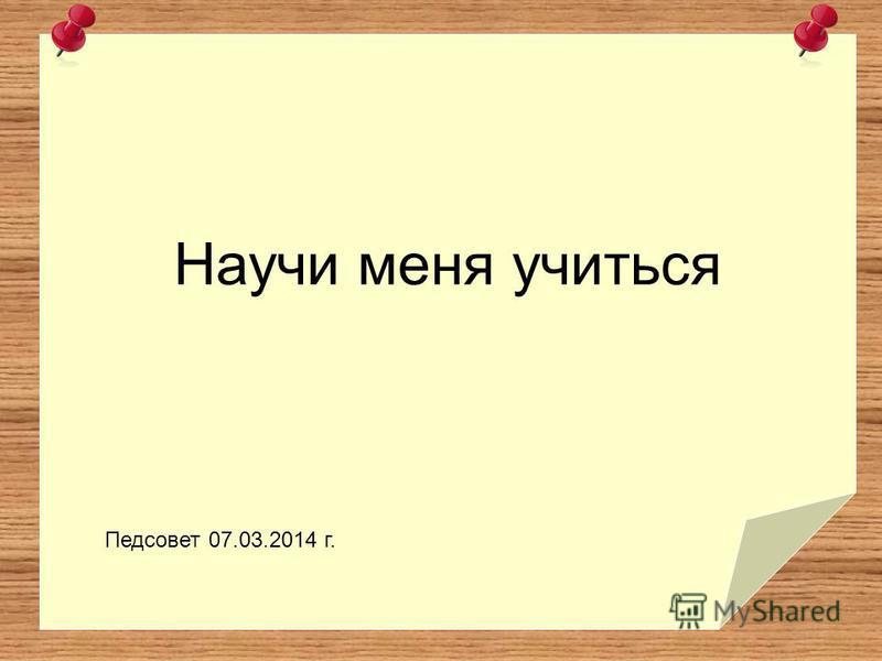 Научи меня учиться Педсовет 07.03.2014 г.