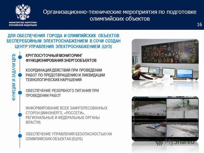 Организационно-технические мероприятия по подготовке олимпийских объектов 16 ДЛЯ ОБЕСПЕЧЕНИЯ ГОРОДА И ОЛИМПИЙСКИХ ОБЪЕКТОВ БЕСПЕРЕБОЙНЫМ ЭЛЕКТРОСНАБЖЕНИЕМ В СОЧИ СОЗДАН ЦЕНТР УПРАВЛЕНИЯ ЭЛЕКТРОСНАБЖЕНИЕМ (ЦУЭ) ФУНКЦИИ И ЗАДАЧИ ЦУЭ : КРУГЛОСУТОЧНЫЙ МО