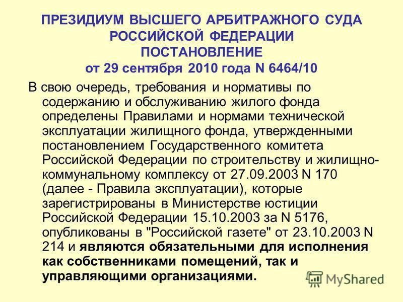 ПРЕЗИДИУМ ВЫСШЕГО АРБИТРАЖНОГО СУДА РОССИЙСКОЙ ФЕДЕРАЦИИ ПОСТАНОВЛЕНИЕ от 29 сентября 2010 года N 6464/10 В свою очередь, требования и нормативы по содержанию и обслуживанию жилого фонда определены Правилами и нормами технической эксплуатации жилищно