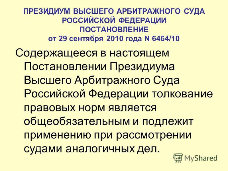ПРЕЗИДИУМ ВЫСШЕГО АРБИТРАЖНОГО СУДА РОССИЙСКОЙ ФЕДЕРАЦИИ ПОСТАНОВЛЕНИЕ от 29 сентября 2010 года N 6464/10 Содержащееся в настоящем Постановлении Президиума Высшего Арбитражного Суда Российской Федерации толкование правовых норм является общеобязатель