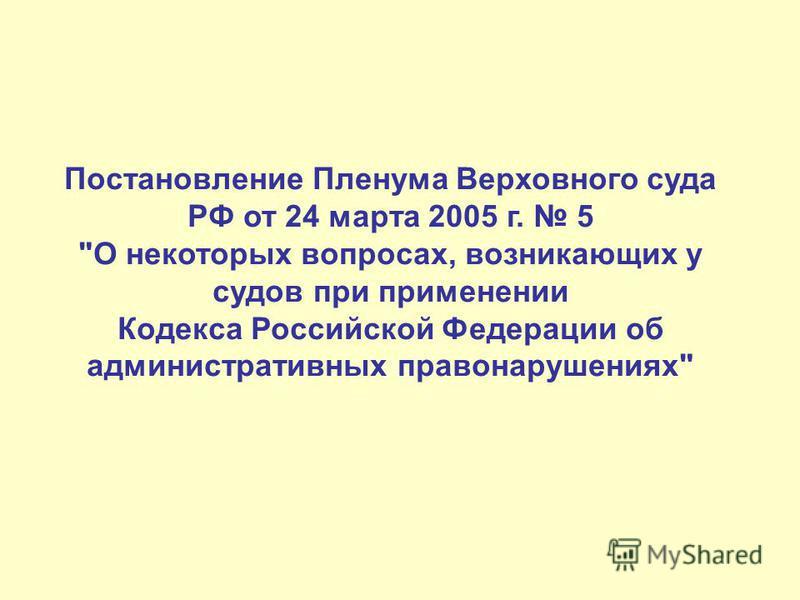Постановление Пленума Верховного суда РФ от 24 марта 2005 г. 5 О некоторых вопросах, возникающих у судов при применении Кодекса Российской Федерации об административных правонарушениях