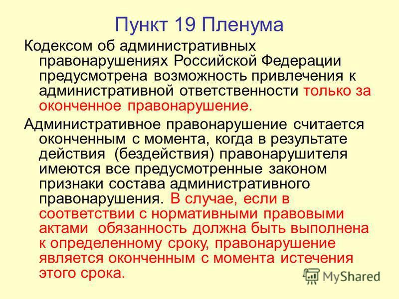 Пункт 19 Пленума Кодексом об административных правонарушениях Российской Федерации предусмотрена возможность привлечения к административной ответственности только за оконченное правонарушение. Административное правонарушение считается оконченным с мо