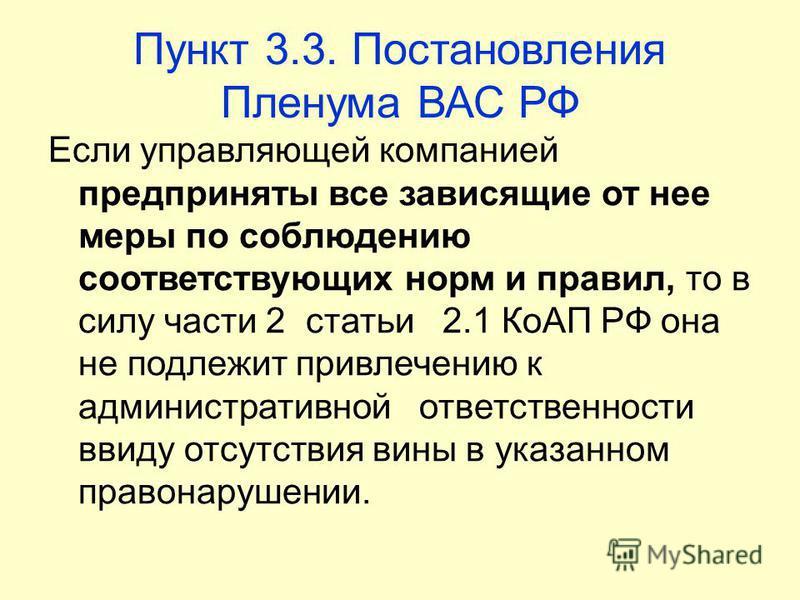 Пункт 3.3. Постановления Пленума ВАС РФ Если управляющей компанией предприняты все зависящие от нее меры по соблюдению соответствующих норм и правил, то в силу части 2 статьи 2.1 КоАП РФ она не подлежит привлечению к административной ответственности