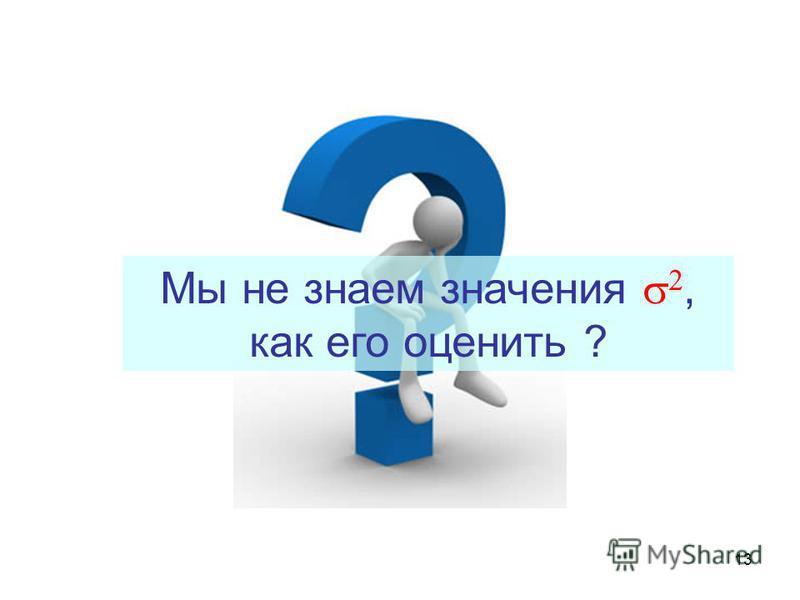 13 Мы не знаем значения, как его оценить ?
