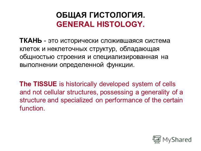 ОБЩАЯ ГИСТОЛОГИЯ. GENERAL HISTOLOGY. ТКАНЬ - это исторически сложившаяся система клеток и неклеточных структур, обладающая общностью строения и специализированная на выполнении определенной функции. The TISSUE is historically developed system of cell