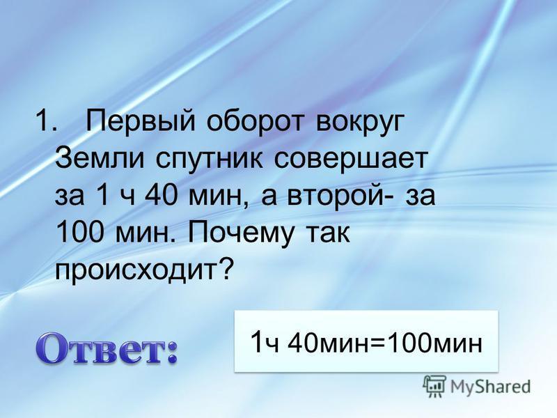 1 ч 40 мин=100 мин 1. Первый оборот вокруг Земли спутник совершает за 1 ч 40 мин, а второй- за 100 мин. Почему так происходит?