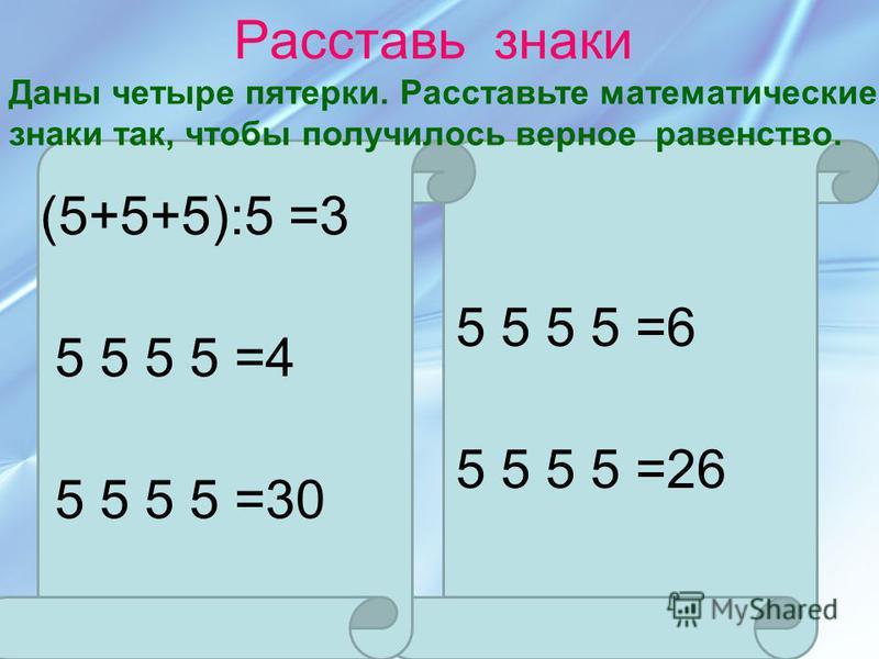 Расставь знаки (5+5+5):5 =3 5 5 5 5 =4 5 5 5 5 =30 5 5 5 5 =6 5 5 5 5 =26 Даны четыре пятерки. Расставьте математические знаки так, чтобы получилось верное равенство.