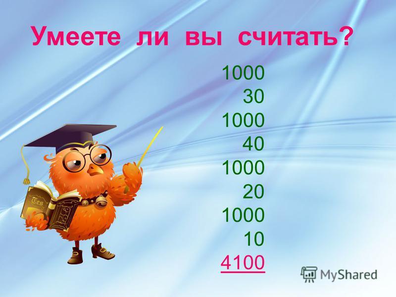 1000 30 1000 40 1000 20 1000 10 4100 Умеете ли вы считать?