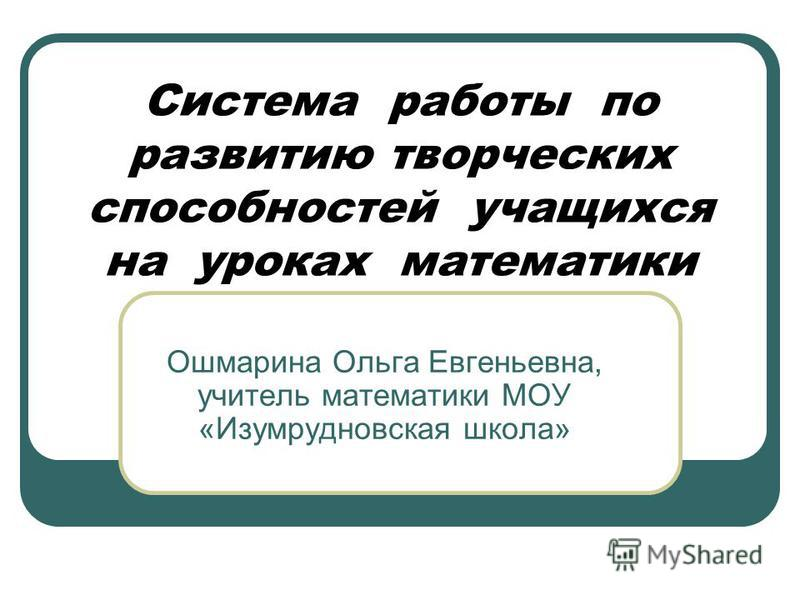 Система работы по развитию творческих способностей учащихся на уроках математики Ошмарина Ольга Евгеньевна, учитель математики МОУ «Изумрудновская школа»