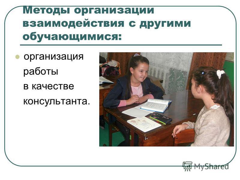 Методы организации взаимодействия с другими обучающимися: организация работы в качестве консультанта.